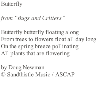"Butterfly   from ""Bugs and Critters""  Butterfly butterfly floating along From trees to flowers float all day long On the spring breeze pollinating  All plants that are flowering  by Doug Newman  © Sandthistle Music / ASCAP"